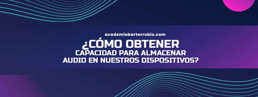 CÓMO OBTENER CAPACIDAD PARA ALMACENAR AUDIO EN NUESTROS DISPOSITIVOS