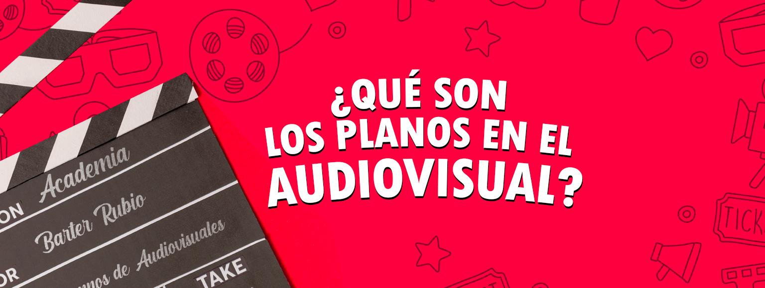 ¿Qué son los planos en el audiovisual?